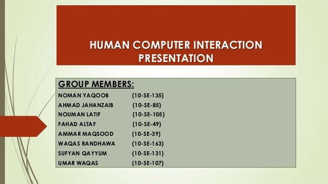 HUMAN COMPUTER INTERACTION PRESENTATION GROUP MEMBERS: NOMAN YAQOOB  (10-SE-135)  AHMAD JAHANZAIB  (10-SE-85)  NOUMAN LATI...
