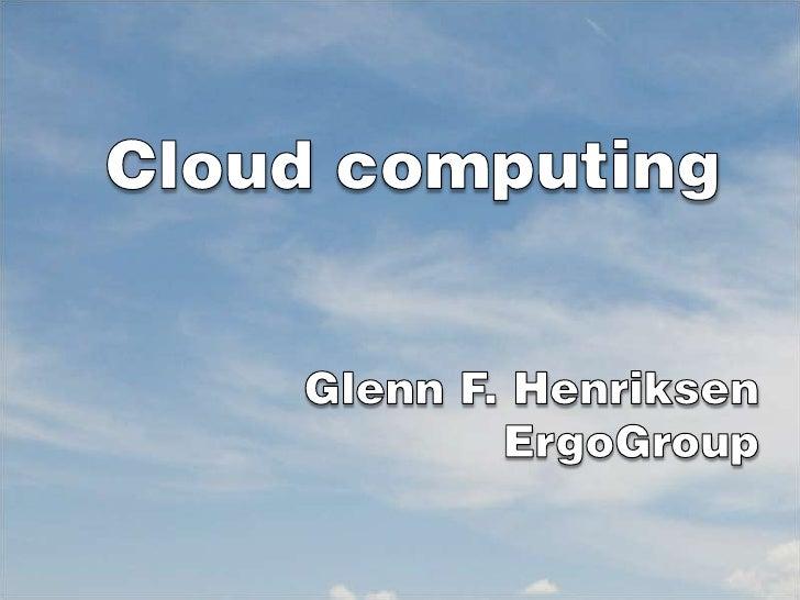 Cloudcomputing<br />Glenn F. Henriksen<br />ErgoGroup<br />