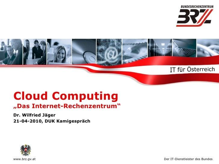 """Cloud Computing  """"Das Internet-Rechenzentrum"""" Dr. Wilfried Jäger 21-04-2010, DUK Kamigespräch"""