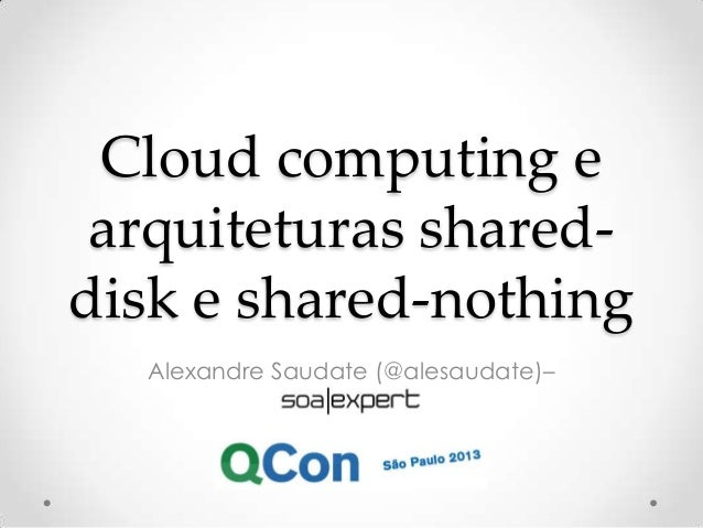 Cloud computing e arquiteturas shared- disk e shared-nothing Alexandre Saudate (@alesaudate)–
