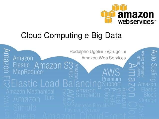 Cloud Computing e Big Data            Rodolpho Ugolini - @rugolini                 Amazon Web Services