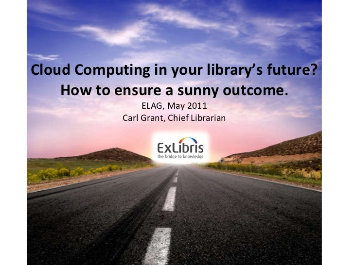 Cloud Computing in your library's future? How to ensure a sunny outcome . ELAG, May 2011 Carl Grant, Chief Librarian