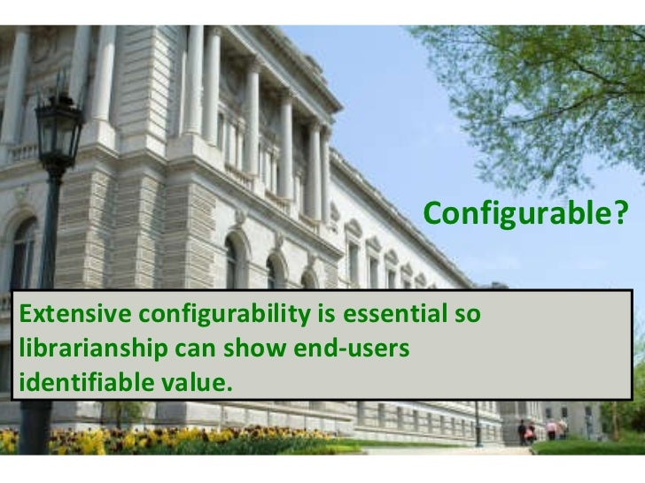 Configurable? Extensive configurability is essential so librarianship can show end-users  identifiable value.
