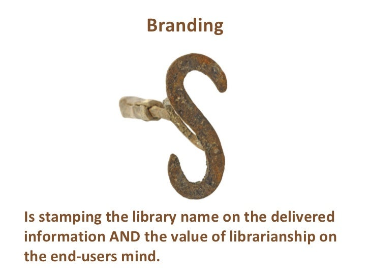 Branding Is stamping the library name on the delivered information AND the value of librarianship on the end-users mind.