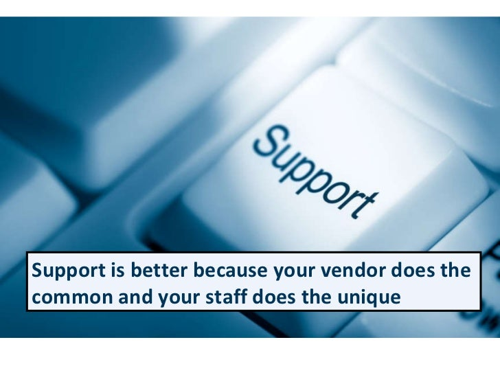 Support is better because your vendor does the common and your staff does the unique