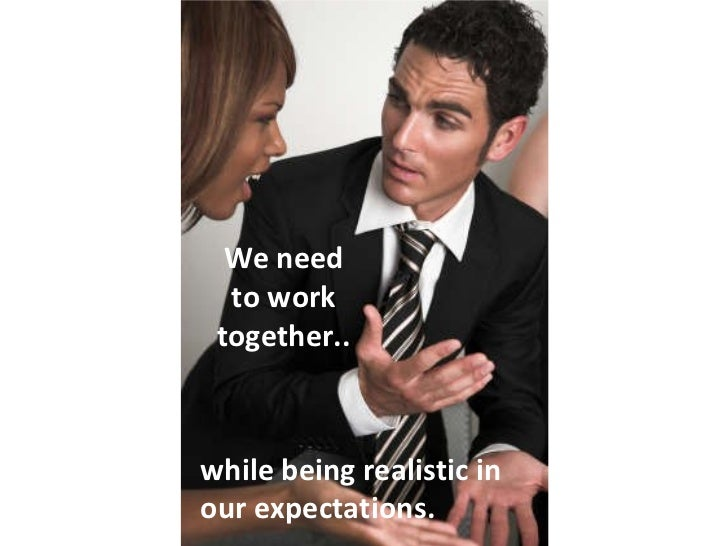 We need to work together.. while being realistic in our expectations.