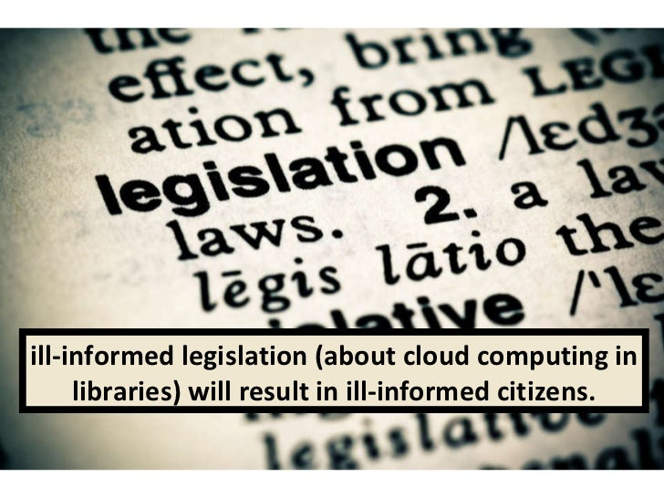 ill-informed legislation (about cloud computing in libraries) will result in ill-informed citizens.
