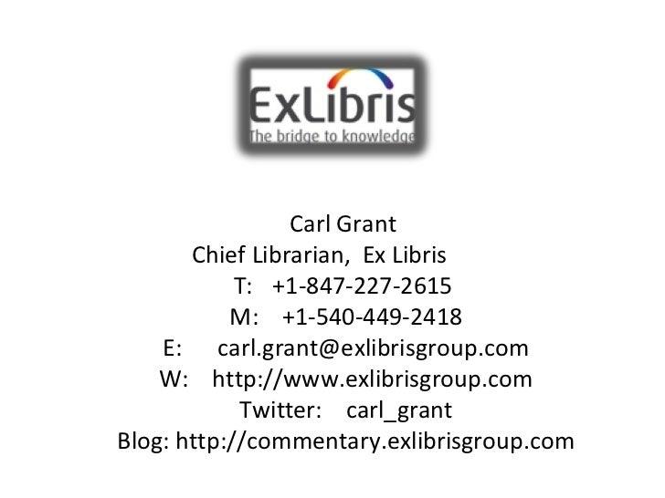 Carl Grant  Chief Librarian,  Ex Libris      T:   +1-847-227-2615 M:  +1-540-449-2418 E:  [email_address] W:   http...