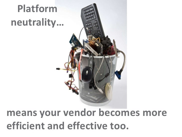 Platform neutrality… means your vendor becomes more efficient and effective too.