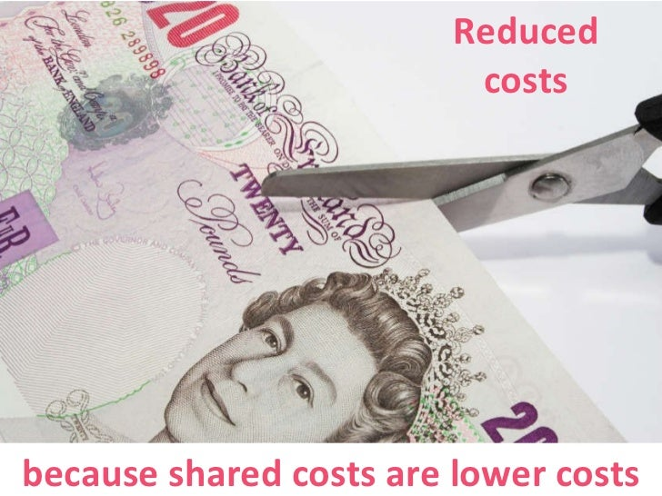 Reduced costs because shared costs are lower costs