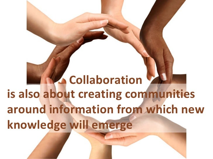 is also about creating communities around information from which new knowledge will emerge Collaboration