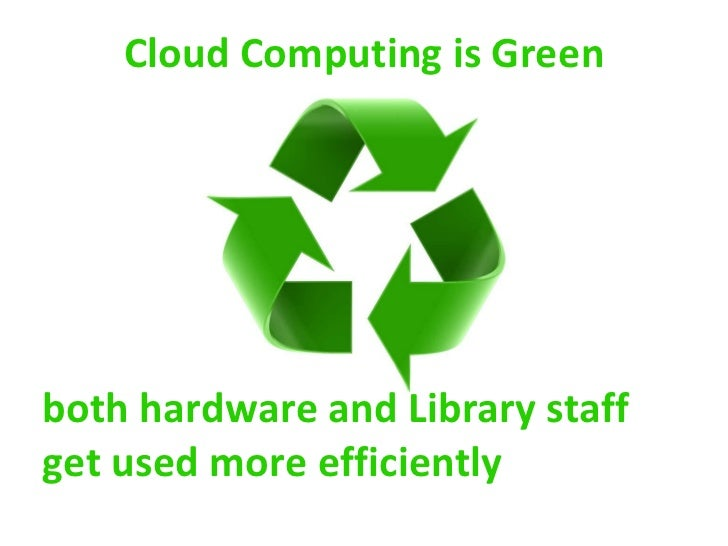 Cloud Computing is Green both hardware and Library staff get used more efficiently