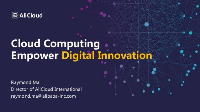 AliCloud Cloud Computing Empower Digital Innovation Raymond Ma Director of AliCloud International raymond.ma@alibaba-inc.c...