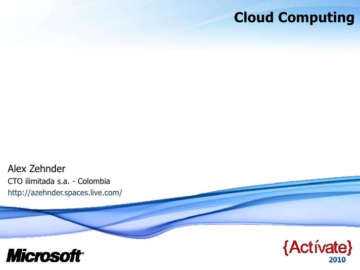 Cloud Computing<br />Alex Zehnder <br />CTO ilimitada s.a. - Colombia<br />http://azehnder.spaces.live.com/<br />