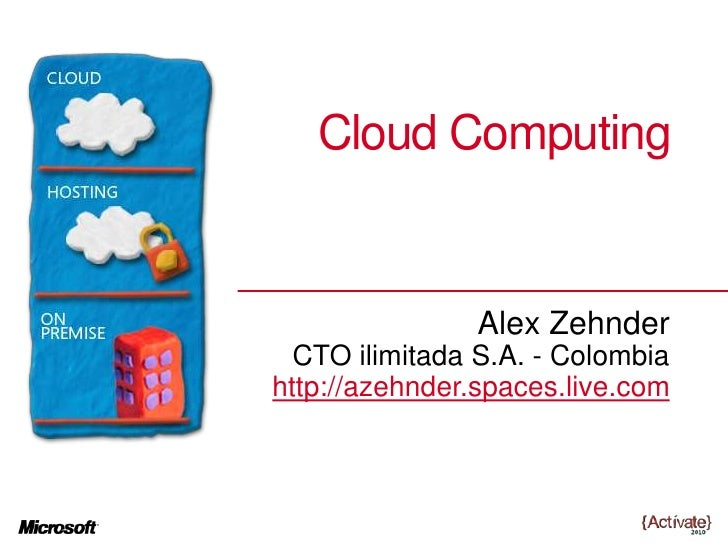 Cloud Computing<br />Alex Zehnder<br />CTO ilimitadaS.A. - Colombia<br />http://azehnder.spaces.live.com<br />