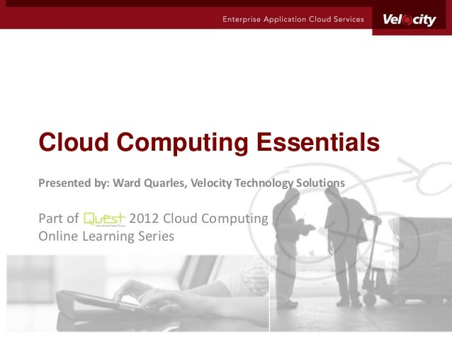 Cloud Computing EssentialsPresented by: Ward Quarles, Velocity Technology SolutionsPart of       2012 Cloud ComputingOnlin...