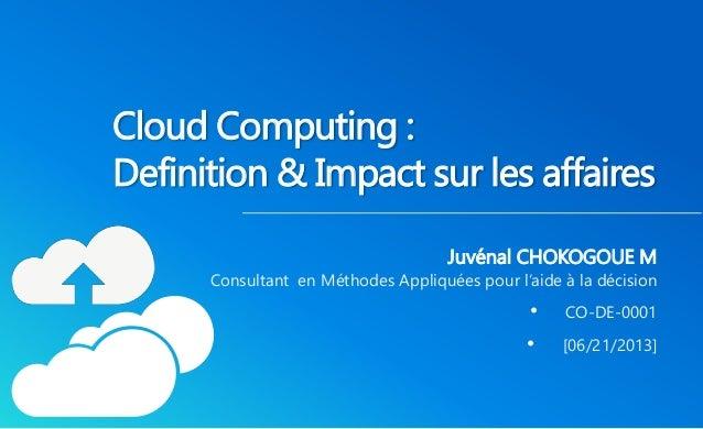 Cloud Computing :  Definition& Impact sur les affaires  Juvénal CHOKOGOUE M  Consultant en Méthodes Appliquées pour l'aide...