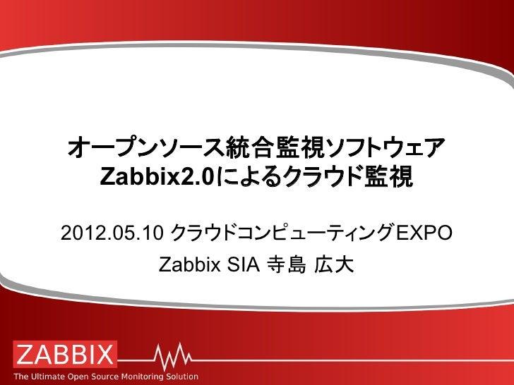 オープンソース統合監視ソフトウェア Zabbix2.0によるクラウド監視2012.05.10 クラウドコンピューティングEXPO       Zabbix SIA 寺島 広大