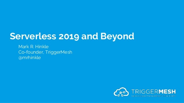Serverless 2019 and Beyond Mark R. Hinkle Co-founder, TriggerMesh @mrhinkle
