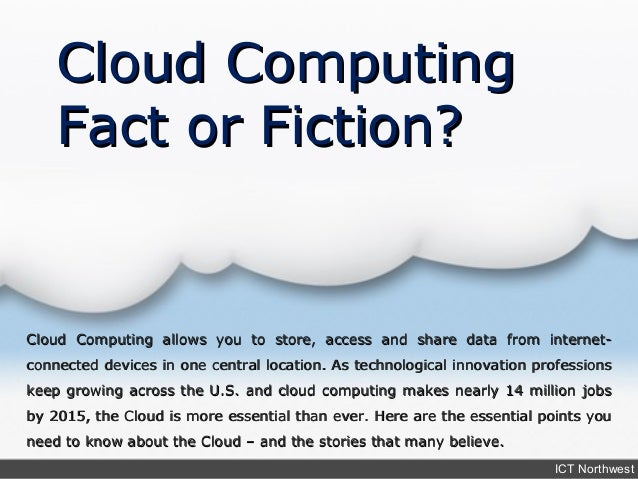 Cloud Computing    Fact or Fiction?Cloud Computing allows you to store, access and share data from internet-connected devi...