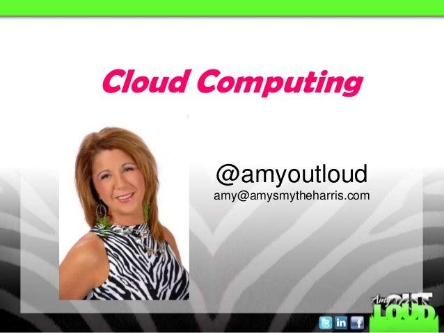 Cloud Computing      @amyoutloud      amy@amysmytheharris.com
