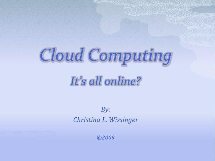 Cloud ComputingIt's all online?<br />By:<br />Christina L. Wissinger<br />©2009<br />