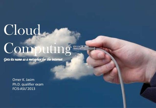 Cloud ComputingGets its name as a metaphor for the internet Omer K. Jasim Ph.D. qualifier exam FCIS-ASU'2013