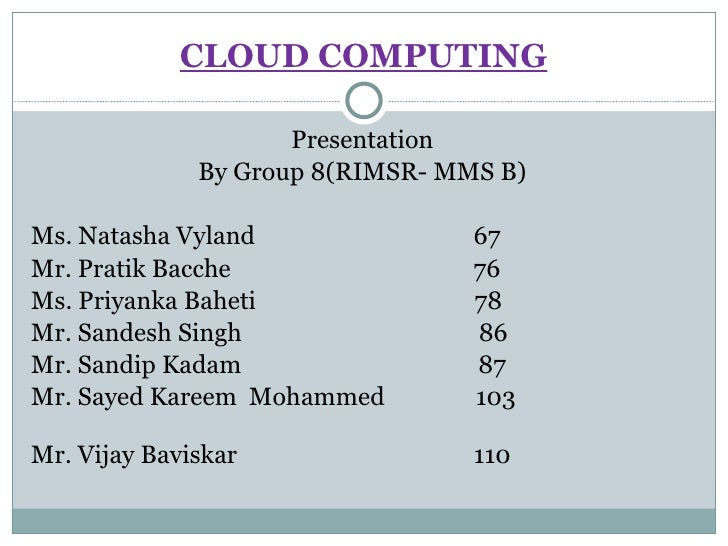 CLOUD COMPUTING <ul><li>Presentation </li></ul><ul><li>By Group 8(RIMSR- MMS B) </li></ul><ul><li>Ms. Natasha Vyland  67 <...