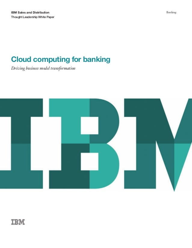IBM Sales and Distribution Thought Leadership White Paper Banking Cloud computing for banking Driving business model trans...
