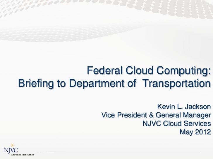 Federal Cloud Computing:Briefing to Department of Transportation                                  Kevin L. Jackson        ...