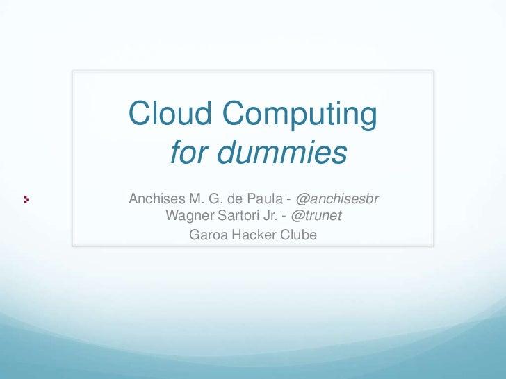 Cloud Computing   for dummiesAnchises M. G. de Paula - @anchisesbr     Wagner Sartori Jr. - @trunet         Garoa Hacker C...