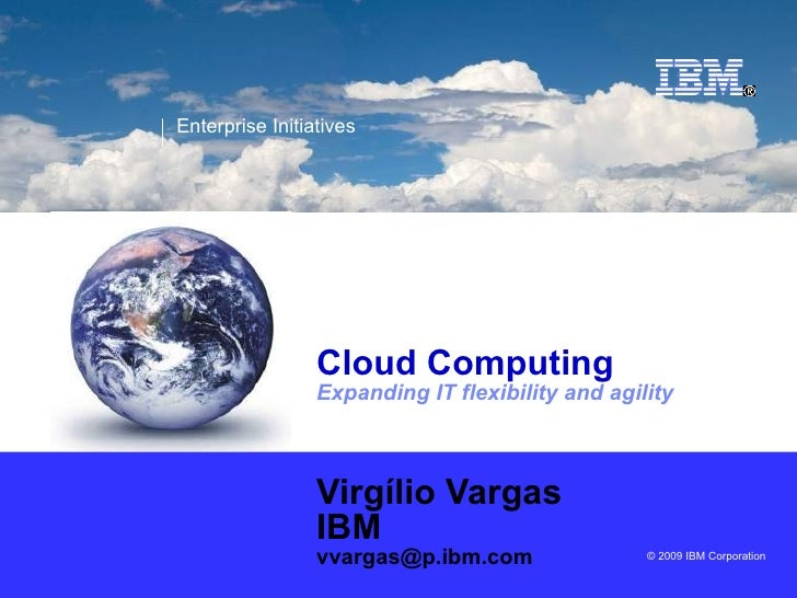 Cloud Computing Expanding IT flexibility and agility Virgílio Vargas IBM [email_address]