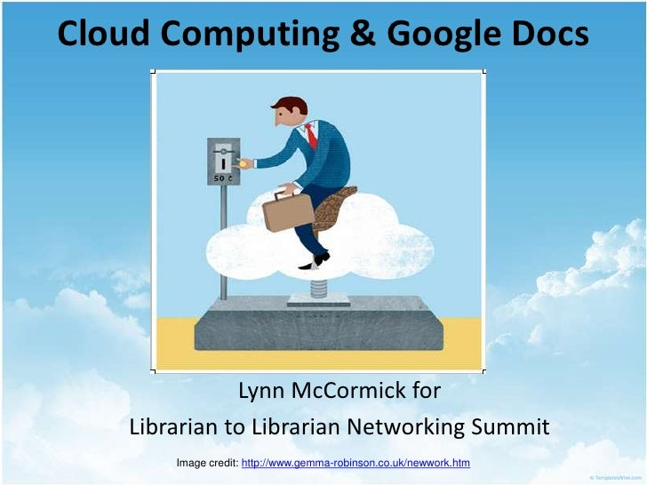 Cloud Computing & Google Docs<br />Lynn McCormick for<br />Librarian to Librarian Networking Summit<br />Image credit: htt...