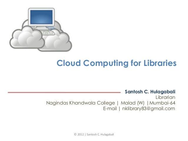 Cloud Computing for Libraries Santosh C. Hulagabali Librarian Nagindas Khandwala College   Malad (W)  Mumbai-64 E-mail   n...