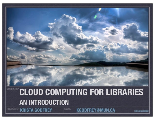 CLOUD COMPUTING FOR LIBRARIESWORKSHOP            AN INTRODUCTIONPRESENTER                    EMAIL            KRISTA GODFR...