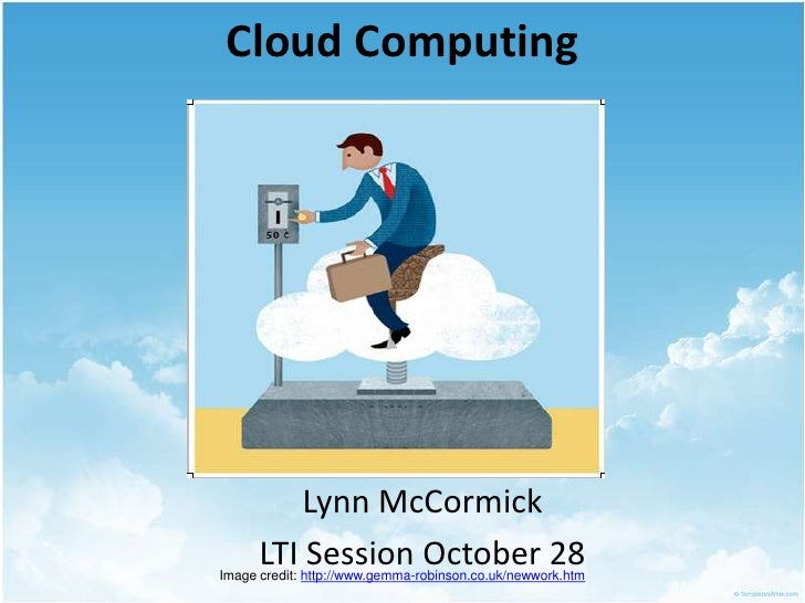 Cloud Computing<br />Lynn McCormick<br />LTI Session October 28<br />Image credit: http://www.gemma-robinson.co.uk/newwork...