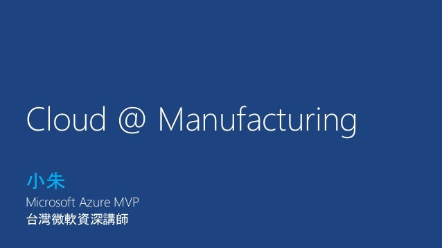 Cloud @ Manufacturing 小朱 Microsoft Azure MVP 台灣微軟資深講師