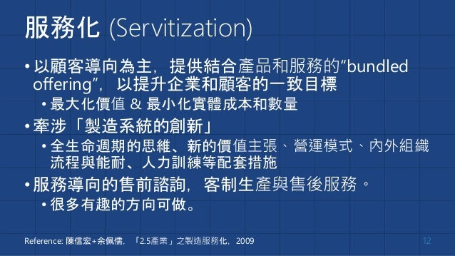 """服務化 (Servitization) •以顧客導向為主,提供結合產品和服務的""""bundled offering"""",以提升企業和顧客的一致目標 • 最大化價值 & 最小化實體成本和數量 •牽涉「製造系統的創新」 • 全生命週期的思維、新的價值主..."""