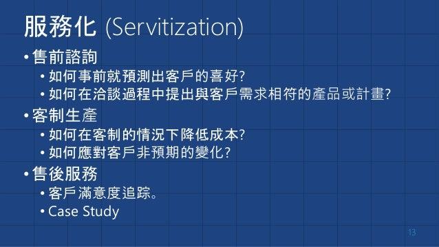 服務化 (Servitization) •售前諮詢 • 如何事前就預測出客戶的喜好? • 如何在洽談過程中提出與客戶需求相符的產品或計畫? •客制生產 • 如何在客制的情況下降低成本? • 如何應對客戶非預期的變化? •售後服務 • 客戶滿意度...