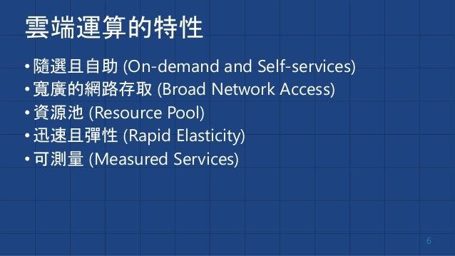 雲端運算的特性 •隨選且自助 (On-demand and Self-services) •寬廣的網路存取 (Broad Network Access) •資源池 (Resource Pool) •迅速且彈性 (Rapid Elasticity...