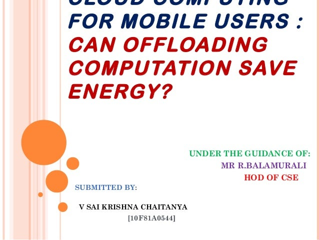 CLOUD COMPUTING FOR MOBILE USERS : CAN OFFLOADING COMPUTATION SAVE ENERGY? UNDER THE GUIDANCE OF: MR R.BALAMURALI HOD OF C...
