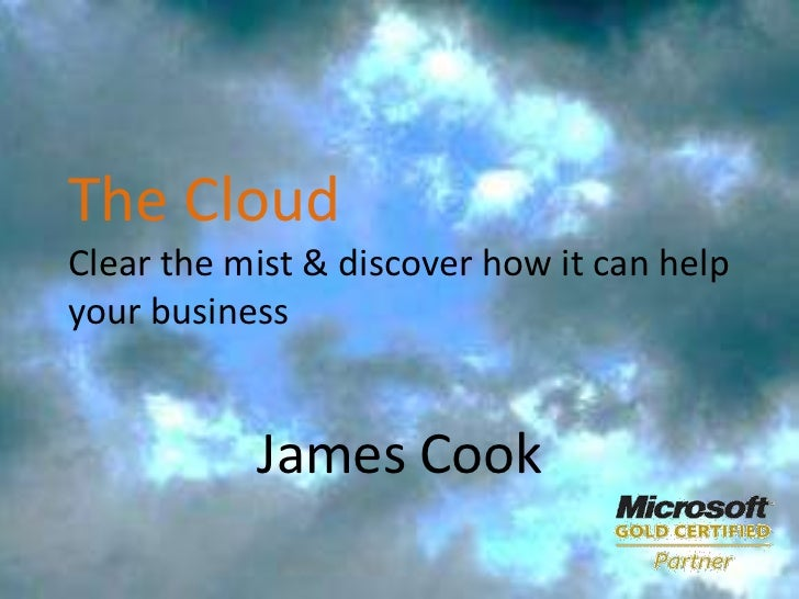 The CloudClear the mist & discover how it can help your business<br />James Cook<br />