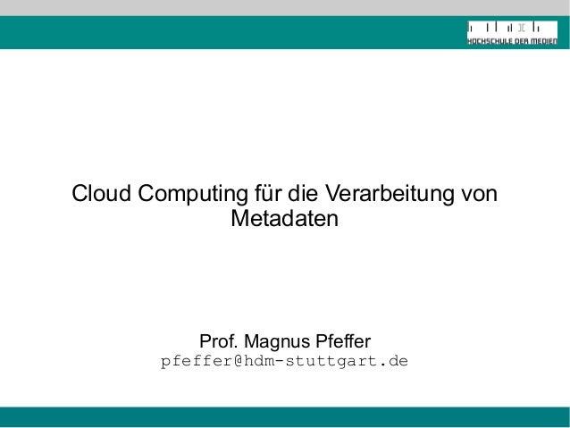 Cloud Computing für die Verarbeitung von  Metadaten  Prof. Magnus Pfeffer  pfeffer@hdm-stuttgart.de