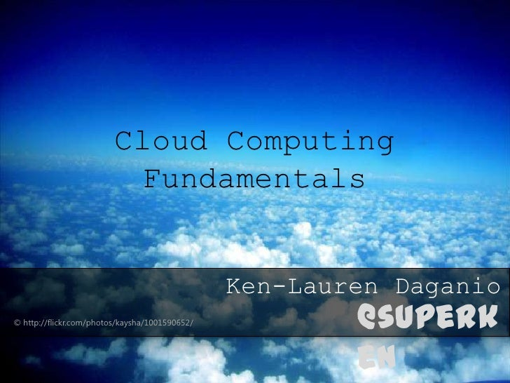 Cloud Computing                          Fundamentals                                                Ken-Lauren Daganio© h...