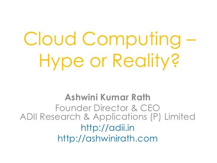 Cloud Computing – Hype or Reality?           Ashwini Kumar Rath        Founder Director & CEOADII Research & Applications ...