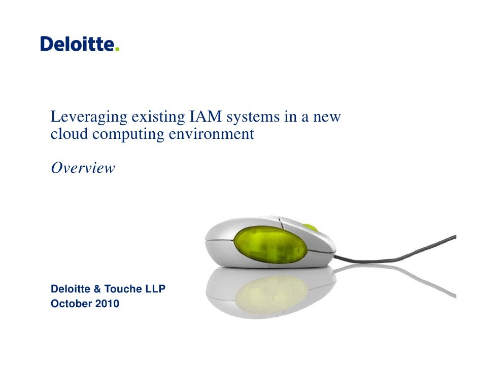 Leveraging existing IAM systems in a new cloud computing environment  Overview     Deloitte & Touche LLP October O t b 2010