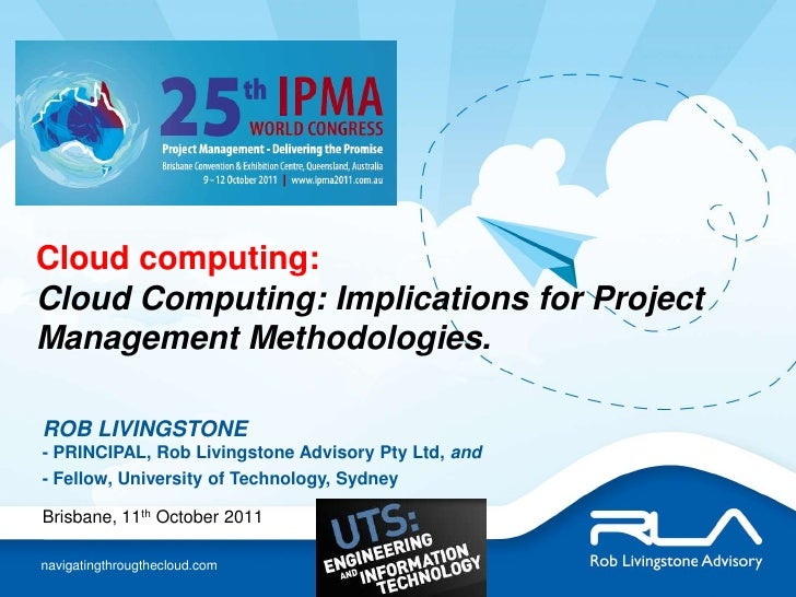 Cloud computing:  Cloud Computing: Implications for Project Management Methodologies.<br />ROB LIVINGSTONE- PRINCIPAL, Rob...