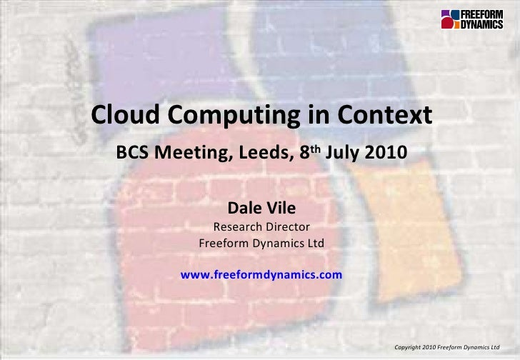 Copyright 2010 Freeform Dynamics Ltd Cloud Computing in Context BCS Meeting, Leeds, 8 th  July 2010 Dale Vile Research Dir...