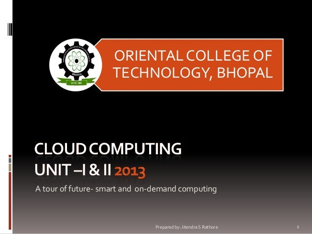 ORIENTAL COLLEGE OF TECHNOLOGY, BHOPAL  A tour of future- smart and on-demand computing  Prepared by: Jitendra S Rathore  ...