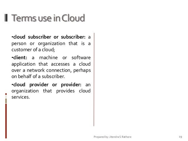 Terms use in Cloud •cloud subscriber or subscriber: a  person or organization that is a customer of a cloud; •client: a ma...